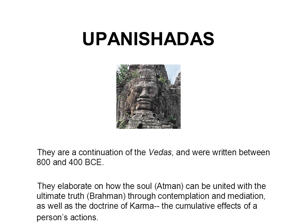 UPANISHADAS They are a continuation of the Vedas, and were written between 800 and 400 BCE.