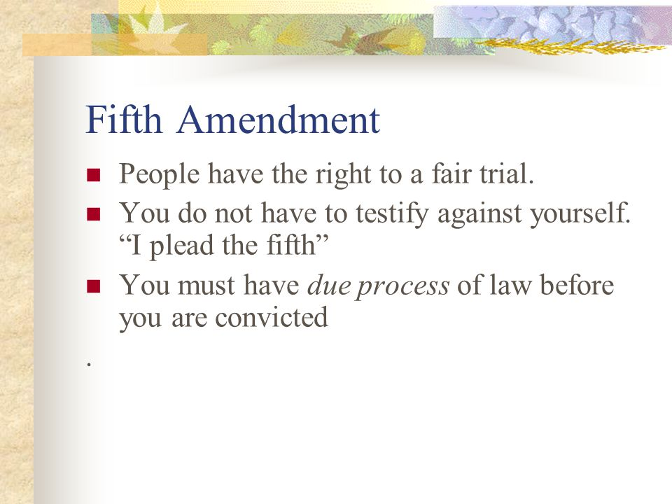 Fifth Amendment People have the right to a fair trial.