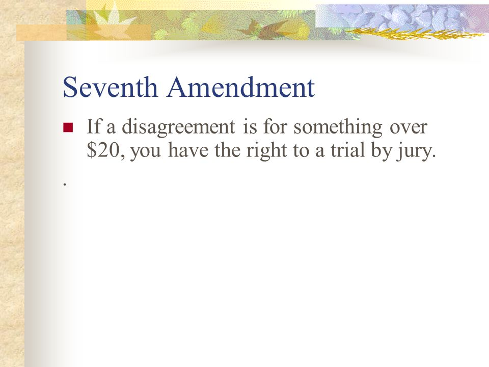 Seventh Amendment If a disagreement is for something over $20, you have the right to a trial by jury.
