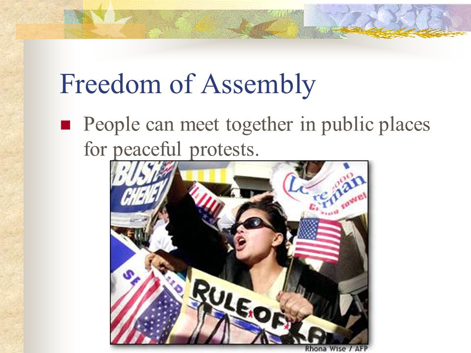 Freedom of Assembly People can meet together in public places for peaceful protests.