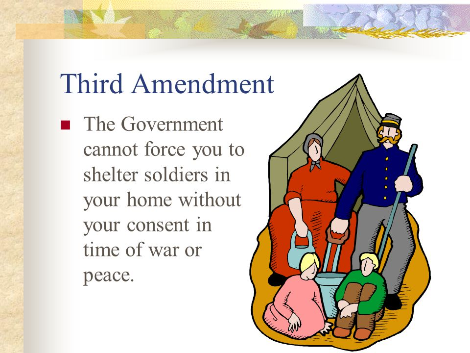 Third Amendment The Government cannot force you to shelter soldiers in your home without your consent in time of war or peace.