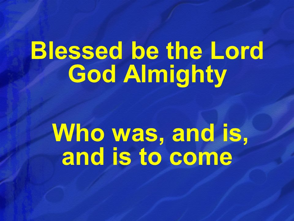 Blessed be the Lord God Almighty Who was, and is, and is to come