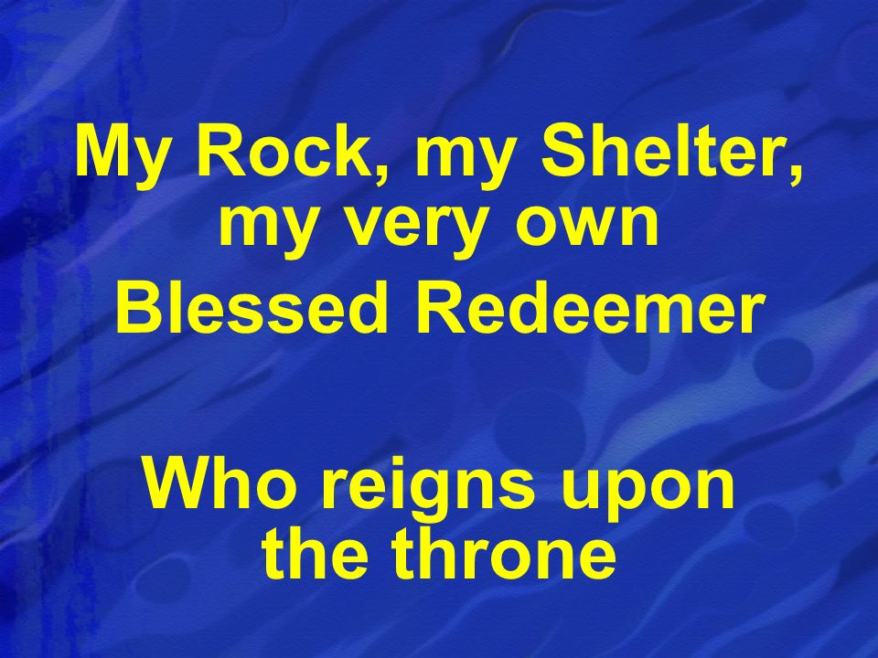 My Rock, my Shelter, my very own Who reigns upon the throne