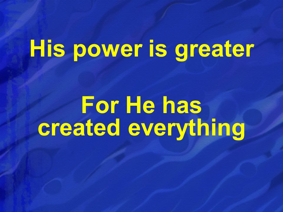 His power is greater For He has created everything