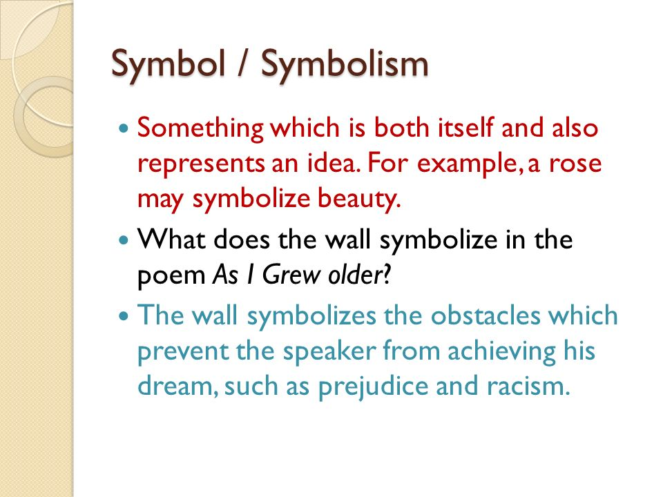 Symbol / Symbolism Something which is both itself and also represents an idea. For example, a rose may symbolize beauty.