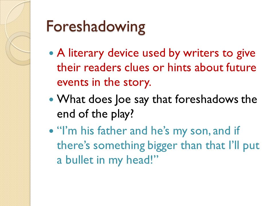 Foreshadowing A literary device used by writers to give their readers clues or hints about future events in the story.