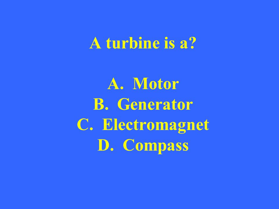 A turbine is a A. Motor B. Generator C. Electromagnet D. Compass