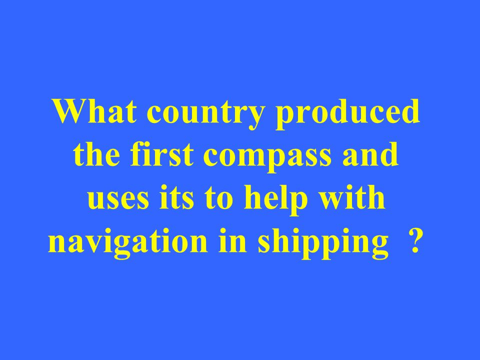 What country produced the first compass and uses its to help with navigation in shipping