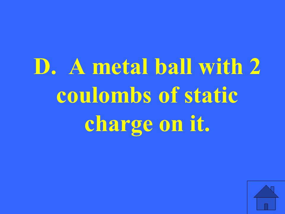 D. A metal ball with 2 coulombs of static charge on it.