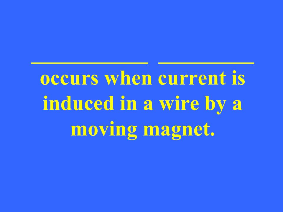 ___________ _________ occurs when current is induced in a wire by a moving magnet.