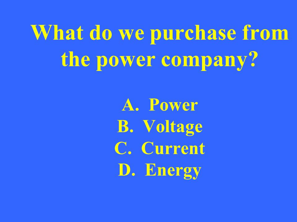 What do we purchase from the power company. A. Power B. Voltage C