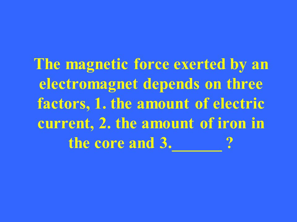 The magnetic force exerted by an electromagnet depends on three factors, 1.