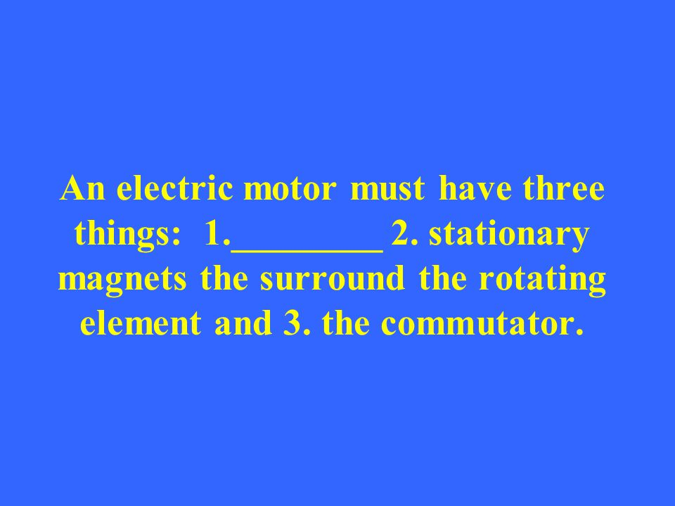 An electric motor must have three things: 1. ________ 2