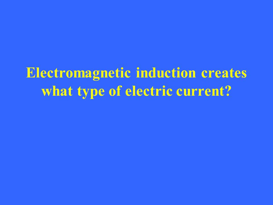 Electromagnetic induction creates what type of electric current