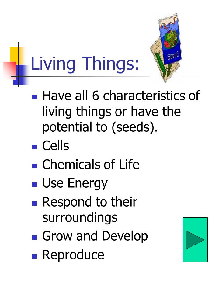 Living Things: Have all 6 characteristics of living things or have the potential to (seeds). Cells.