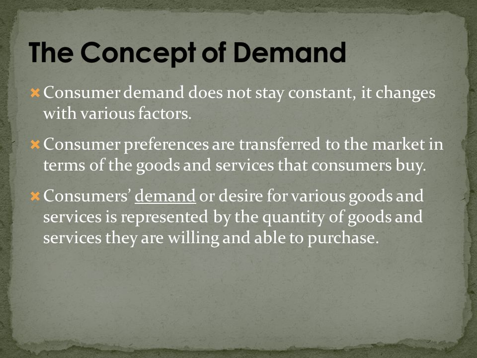 The Concept of Demand Consumer demand does not stay constant, it changes with various factors.