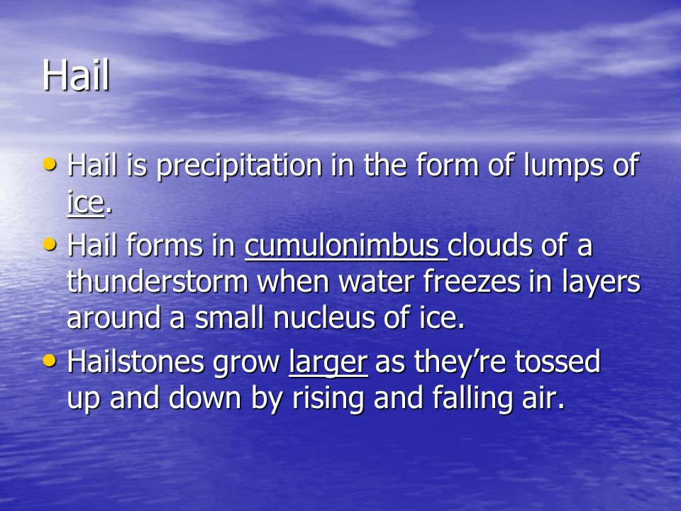 Hail Hail is precipitation in the form of lumps of ice.