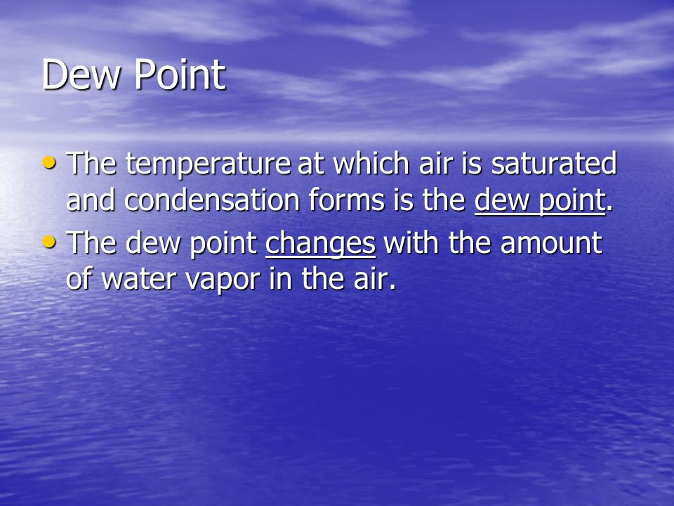 Dew Point The temperature at which air is saturated and condensation forms is the dew point.