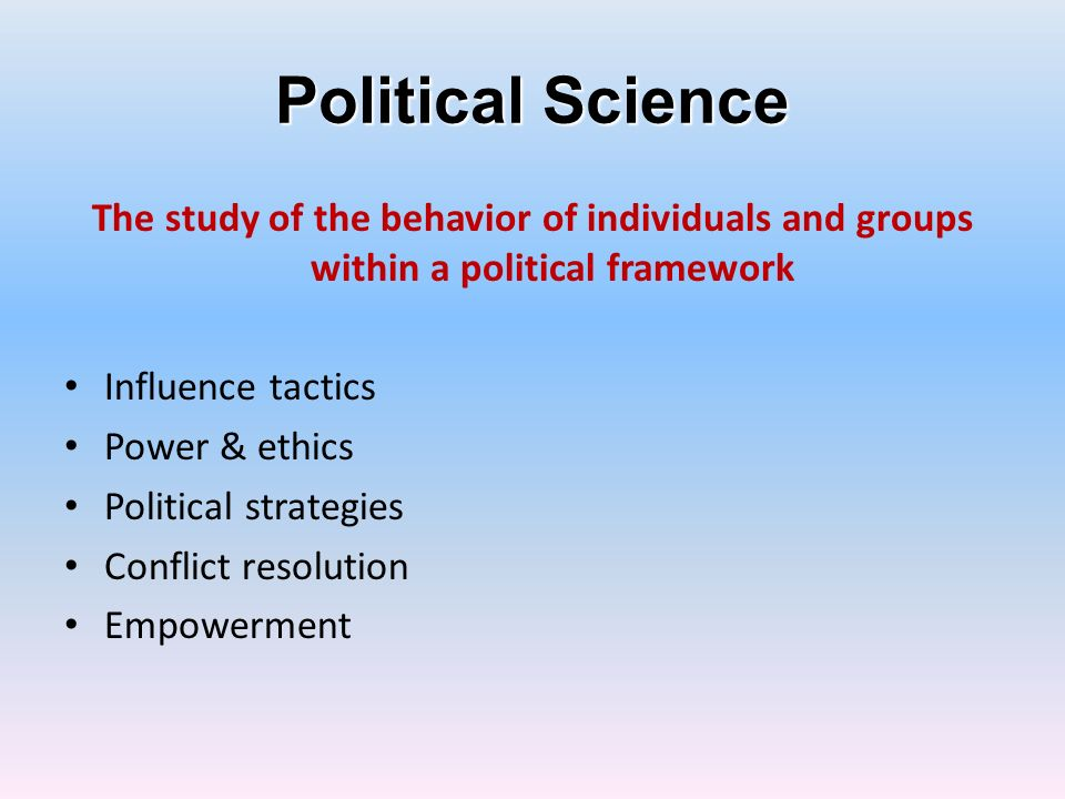 Political Science The study of the behavior of individuals and groups within a political framework.