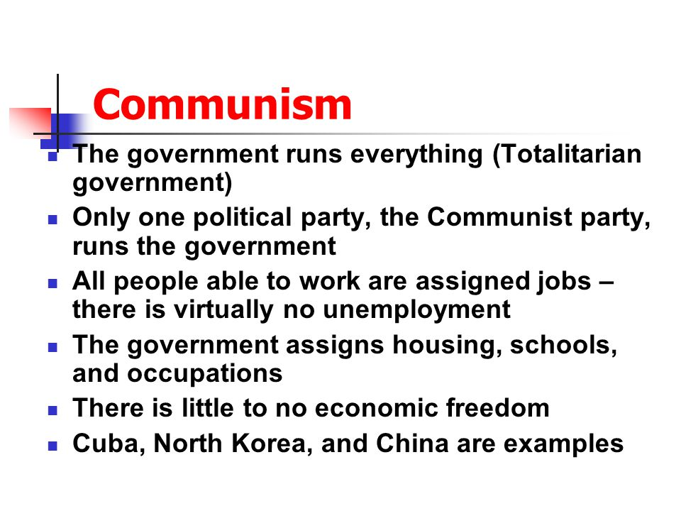 Communism The government runs everything (Totalitarian government)