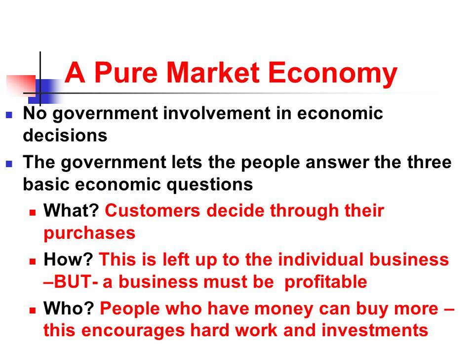 A Pure Market Economy No government involvement in economic decisions