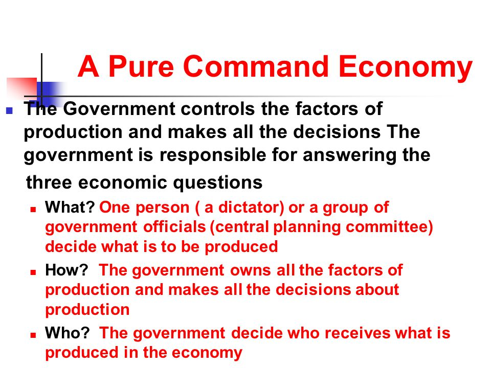 A Pure Command Economy The Government controls the factors of production and makes all the decisions The government is responsible for answering the.