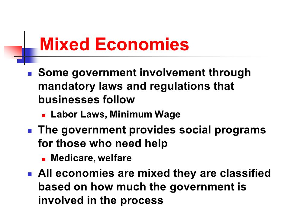 Mixed Economies Some government involvement through mandatory laws and regulations that businesses follow.