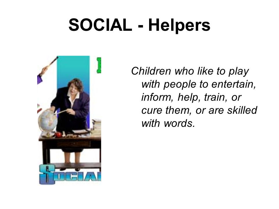 SOCIAL - Helpers Children who like to play with people to entertain, inform, help, train, or cure them, or are skilled with words.