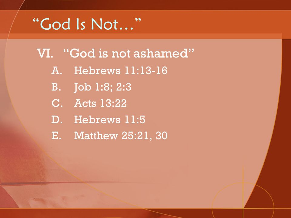 God Is Not… God is not ashamed Hebrews 11:13-16 Job 1:8; 2:3