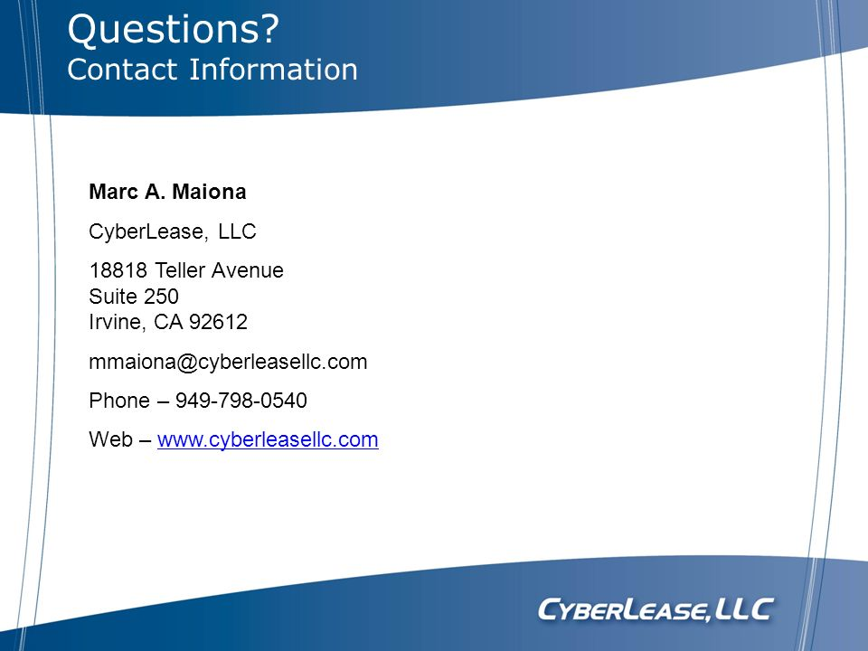 Questions Contact Information. Marc A. Maiona. CyberLease, LLC. 18818 Teller Avenue Suite 250 Irvine, CA 92612.