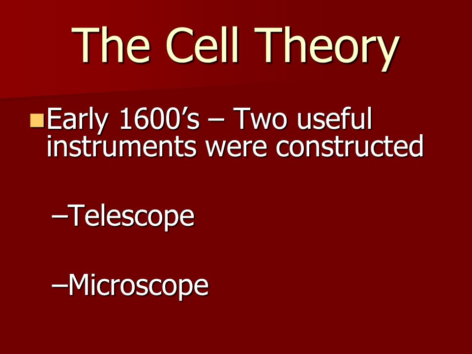 The Cell Theory Early 1600's – Two useful instruments were constructed