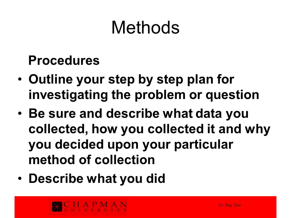 Methods Procedures. Outline your step by step plan for investigating the problem or question.