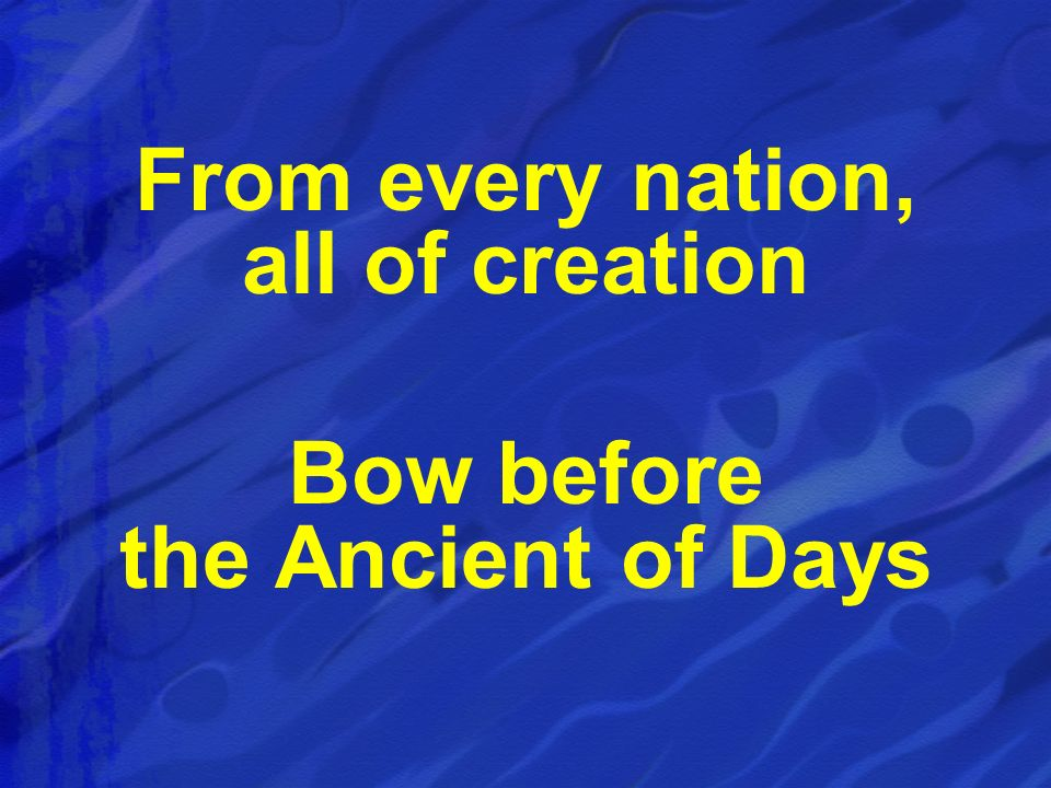 From every nation, all of creation Bow before the Ancient of Days