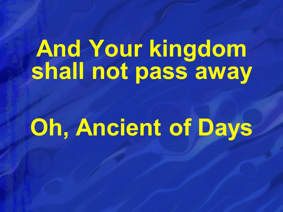 And Your kingdom shall not pass away Oh, Ancient of Days