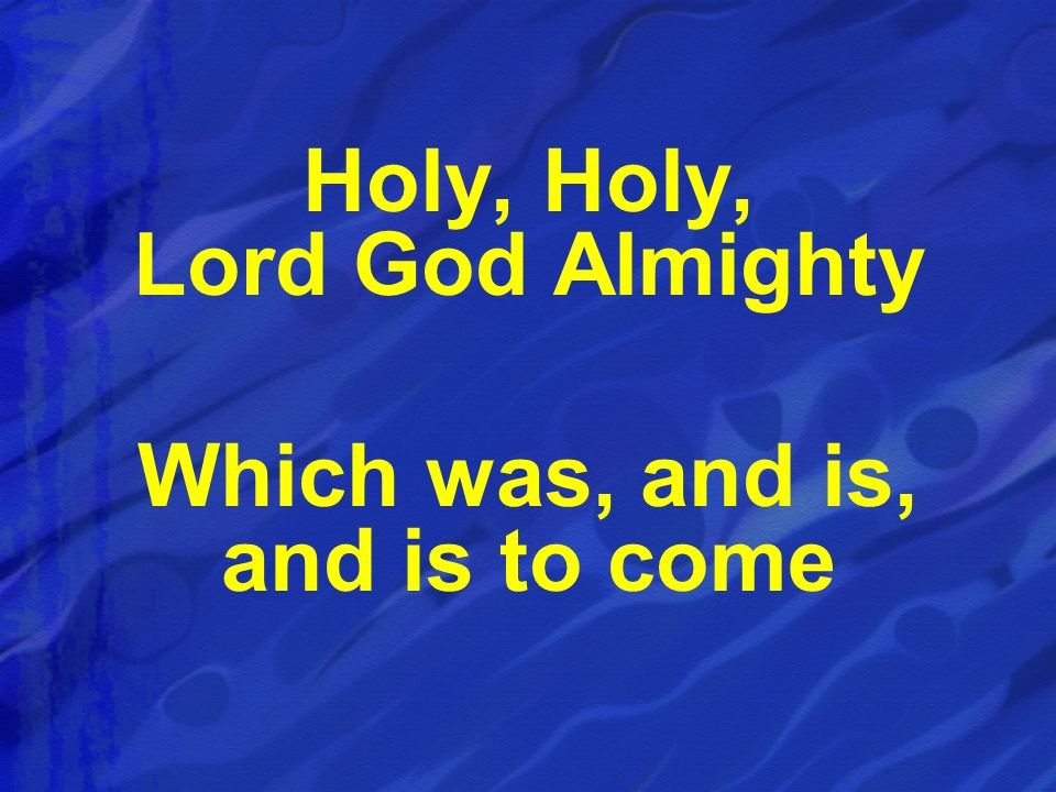 Holy, Holy, Lord God Almighty Which was, and is, and is to come