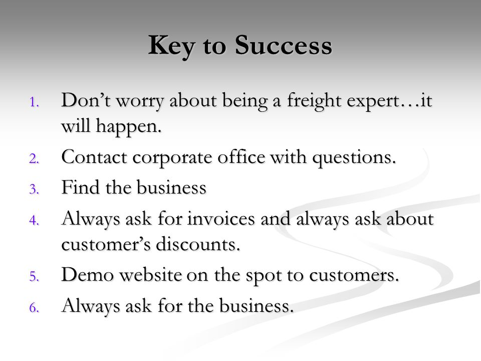 Key to Success Don't worry about being a freight expert…it will happen. Contact corporate office with questions.