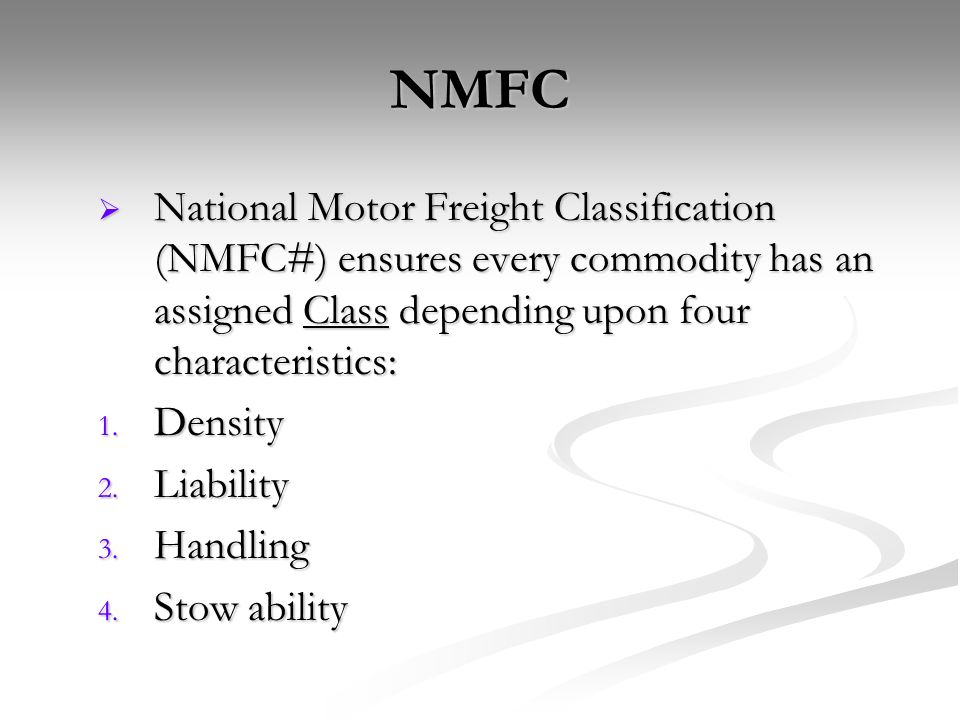 NMFC National Motor Freight Classification (NMFC#) ensures every commodity has an assigned Class depending upon four characteristics: