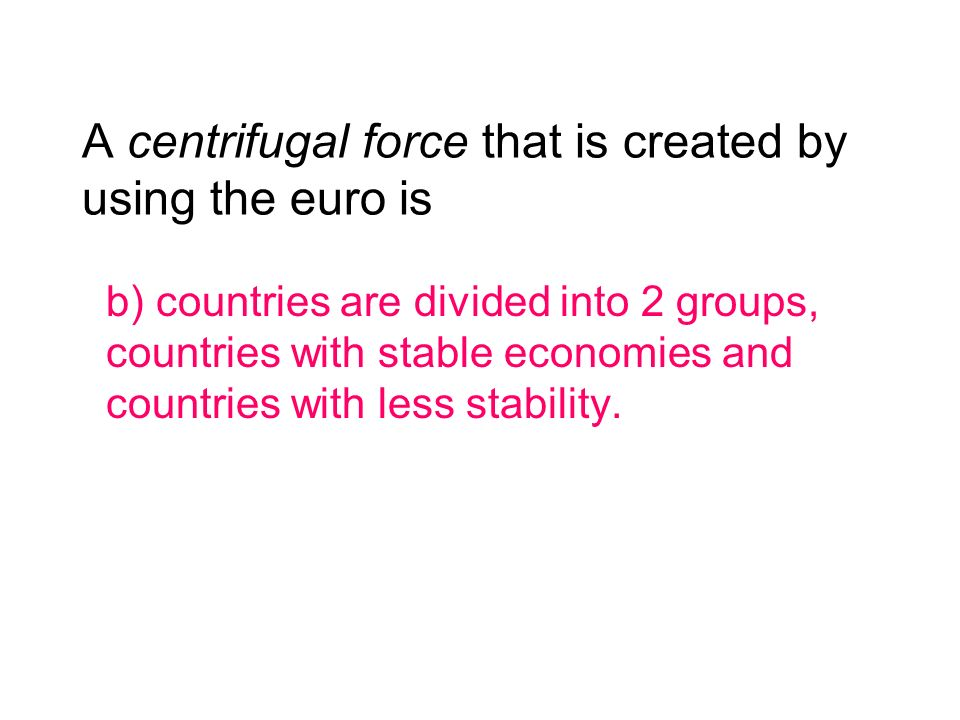 A centrifugal force that is created by using the euro is