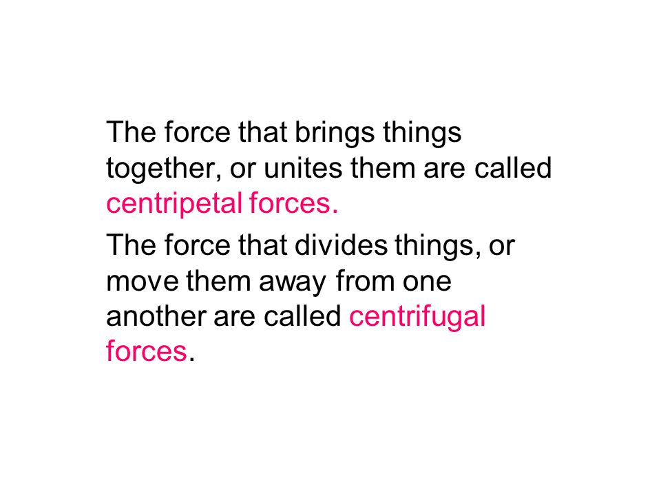 The force that brings things together, or unites them are called centripetal forces.