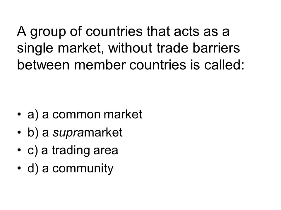 A group of countries that acts as a single market, without trade barriers between member countries is called:
