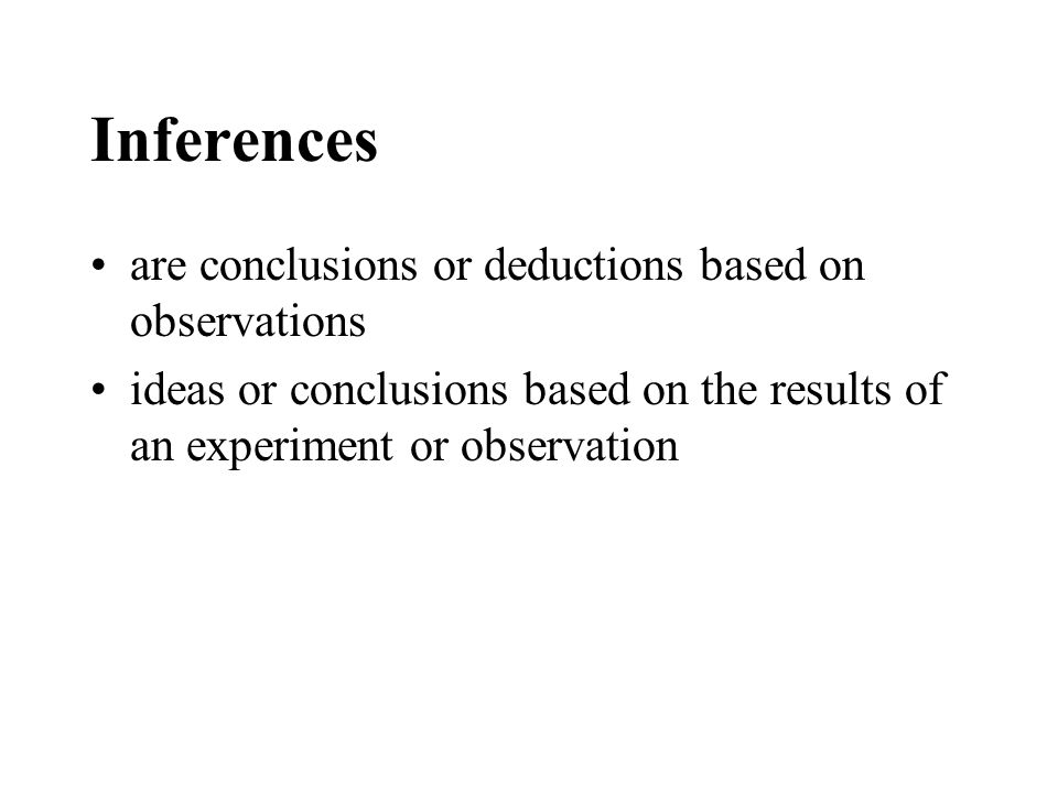 Inferences are conclusions or deductions based on observations