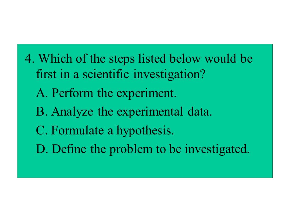 4. Which of the steps listed below would be first in a scientific investigation