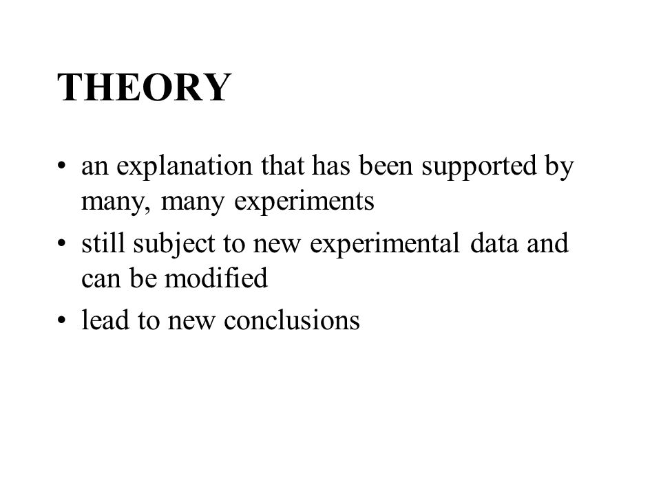 THEORY an explanation that has been supported by many, many experiments. still subject to new experimental data and can be modified.
