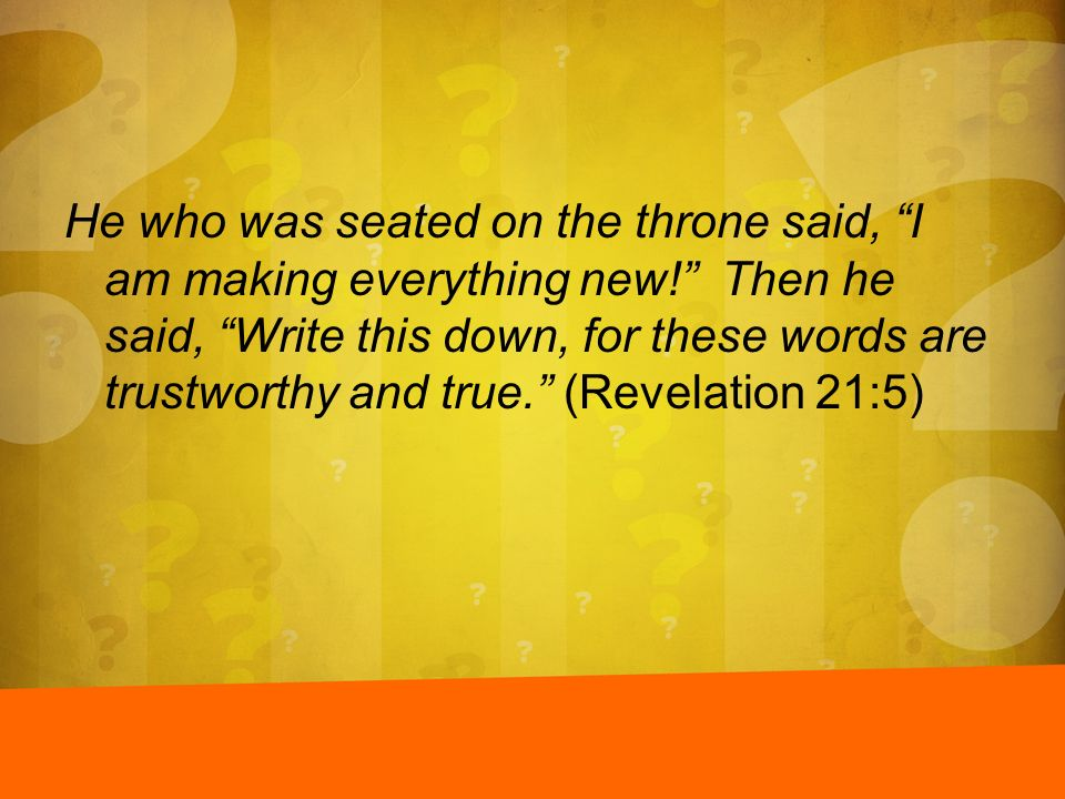 He who was seated on the throne said, I am making everything new