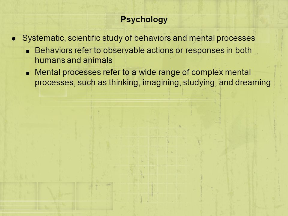 Psychology Systematic, scientific study of behaviors and mental processes.