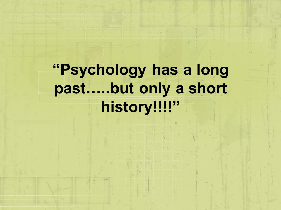 Psychology has a long past…..but only a short history!!!!