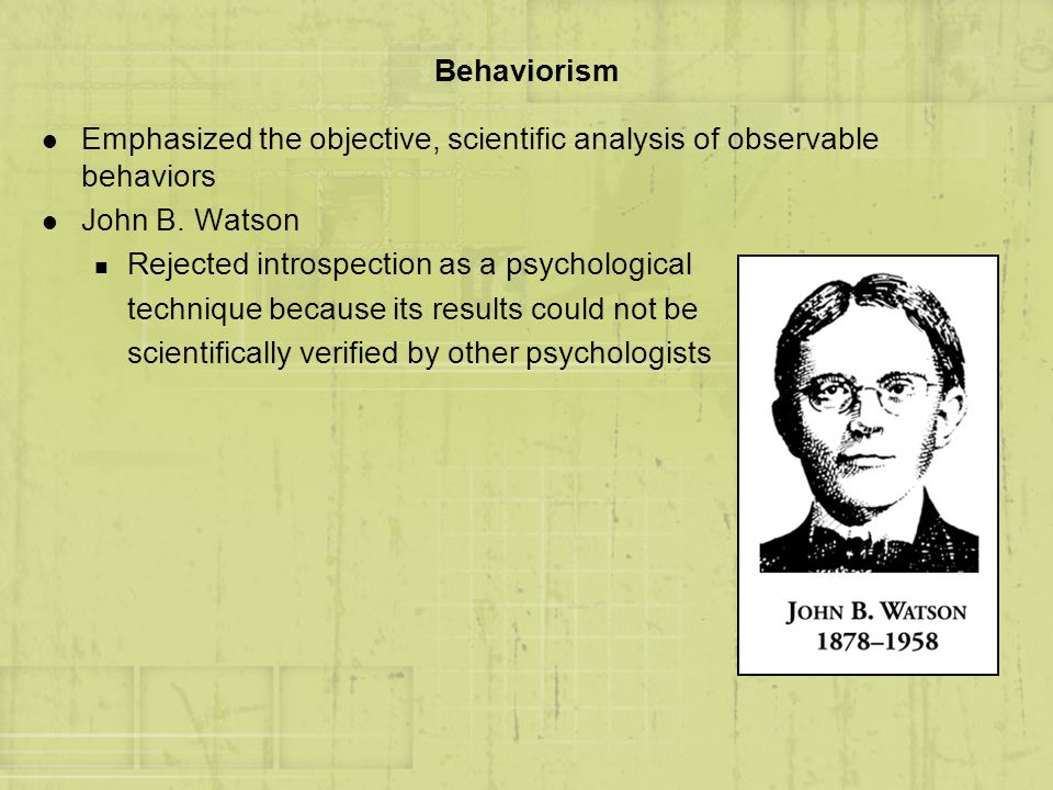 Behaviorism Emphasized the objective, scientific analysis of observable behaviors. John B. Watson.
