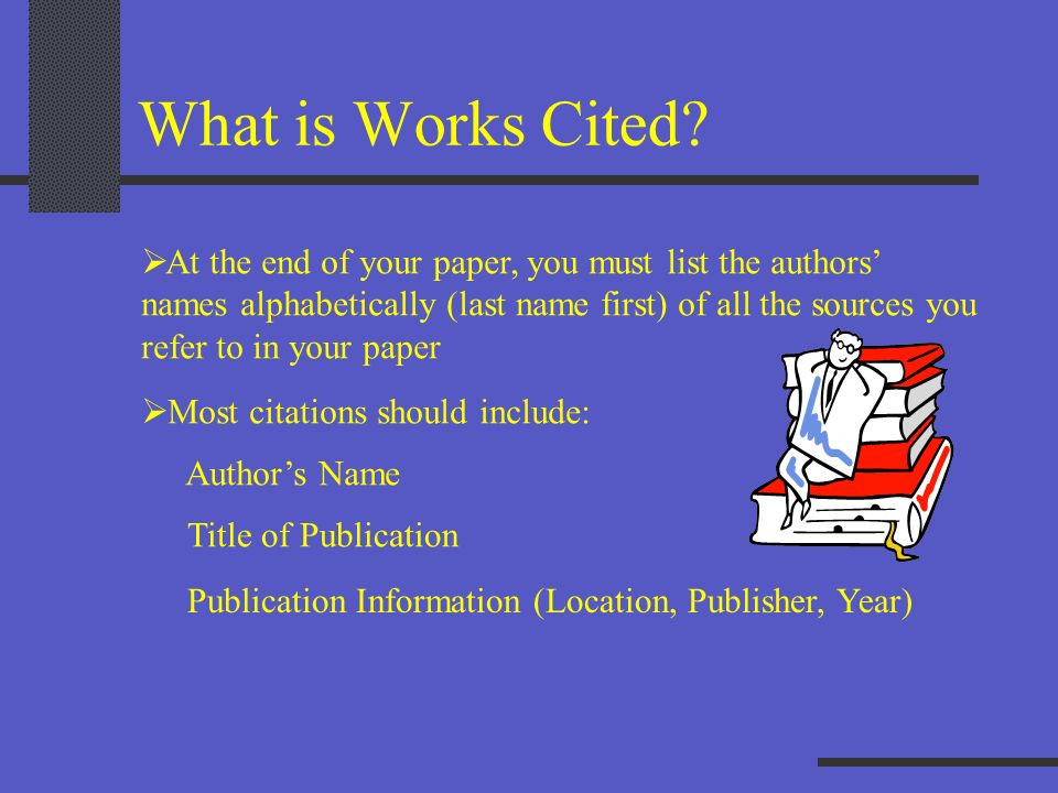 What is Works Cited At the end of your paper, you must list the authors' names alphabetically (last name first) of all the sources you.