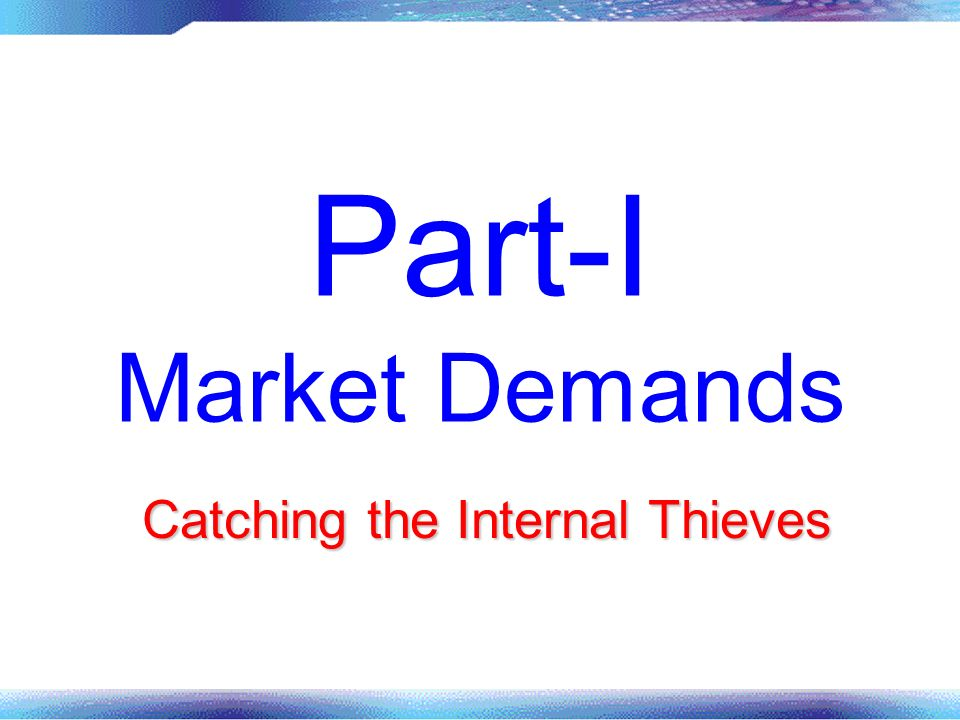 Part-I Market Demands Catching the Internal Thieves