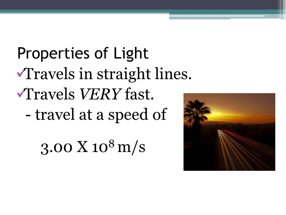 Travels in straight lines. Travels VERY fast. - travel at a speed of